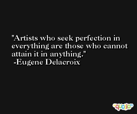 Artists who seek perfection in everything are those who cannot attain it in anything. -Eugene Delacroix