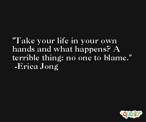 Take your life in your own hands and what happens? A terrible thing: no one to blame. -Erica Jong