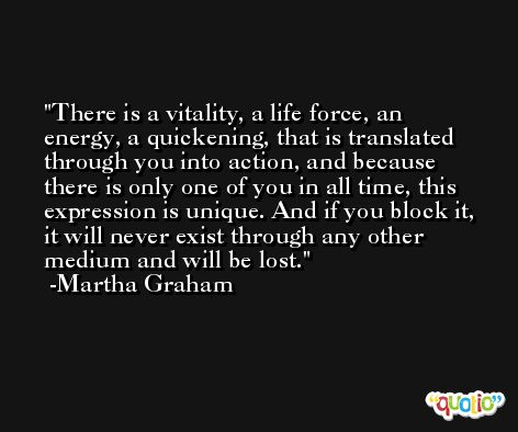 There is a vitality, a life force, an energy, a quickening, that is translated through you into action, and because there is only one of you in all time, this expression is unique. And if you block it, it will never exist through any other medium and will be lost. -Martha Graham
