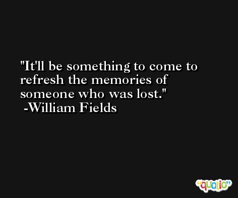 It'll be something to come to refresh the memories of someone who was lost. -William Fields