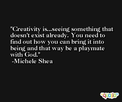 Creativity is...seeing something that doesn't exist already. You need to find out how you can bring it into being and that way be a playmate with God. -Michele Shea