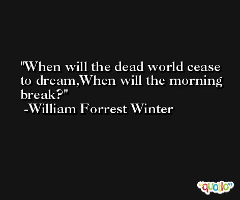 When will the dead world cease to dream,When will the morning break? -William Forrest Winter