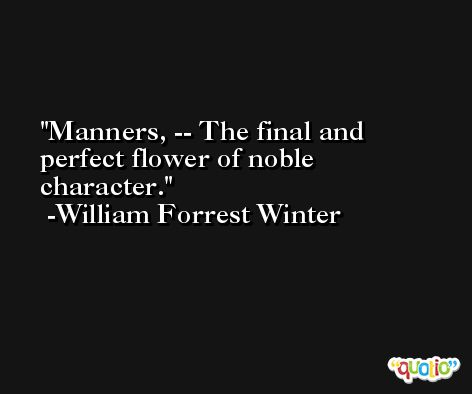 Manners, -- The final and perfect flower of noble character. -William Forrest Winter