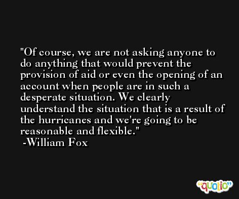 Of course, we are not asking anyone to do anything that would prevent the provision of aid or even the opening of an account when people are in such a desperate situation. We clearly understand the situation that is a result of the hurricanes and we're going to be reasonable and flexible. -William Fox