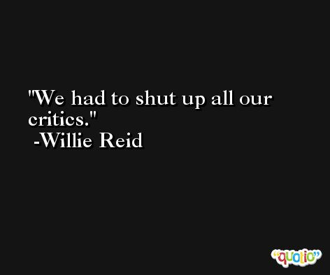 We had to shut up all our critics. -Willie Reid
