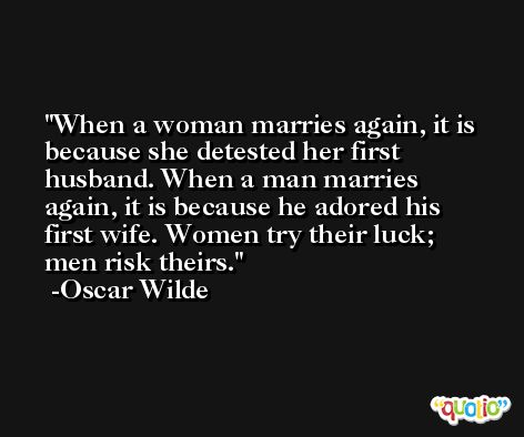 When a woman marries again, it is because she detested her first husband. When a man marries again, it is because he adored his first wife. Women try their luck; men risk theirs. -Oscar Wilde
