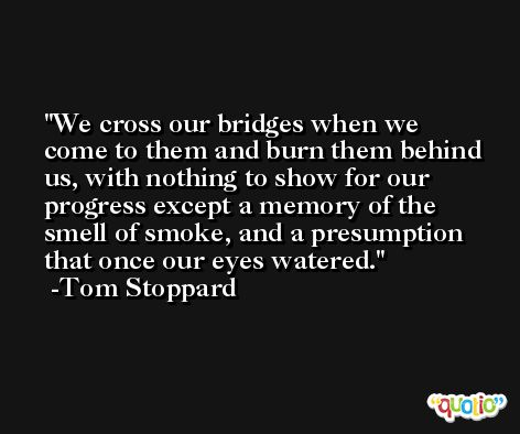 We cross our bridges when we come to them and burn them behind us, with nothing to show for our progress except a memory of the smell of smoke, and a presumption that once our eyes watered. -Tom Stoppard