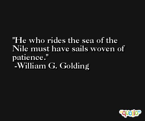 He who rides the sea of the Nile must have sails woven of patience. -William G. Golding