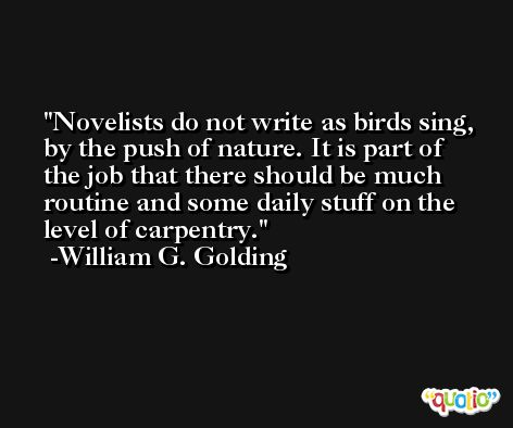 Novelists do not write as birds sing, by the push of nature. It is part of the job that there should be much routine and some daily stuff on the level of carpentry. -William G. Golding