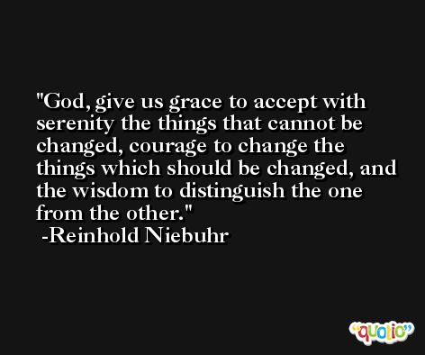 God, give us grace to accept with serenity the things that cannot be changed, courage to change the things which should be changed, and the wisdom to distinguish the one from the other. -Reinhold Niebuhr