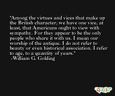 Among the virtues and vices that make up the British character, we have one vice, at least, that Americans ought to view with sympathy. For they appear to be the only people who share it with us. I mean our worship of the antique. I do not refer to beauty or even historical association. I refer to age, to a quantity of years. -William G. Golding