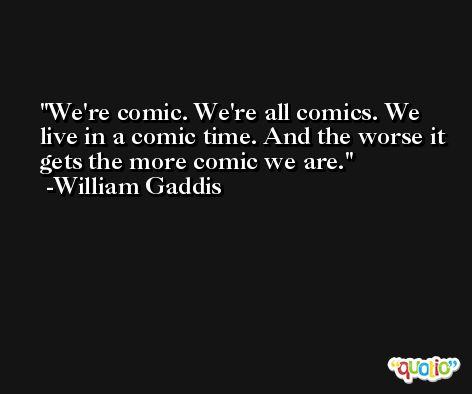 We're comic. We're all comics. We live in a comic time. And the worse it gets the more comic we are. -William Gaddis