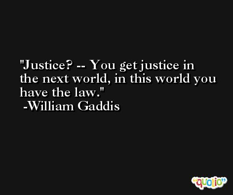 Justice? -- You get justice in the next world, in this world you have the law. -William Gaddis