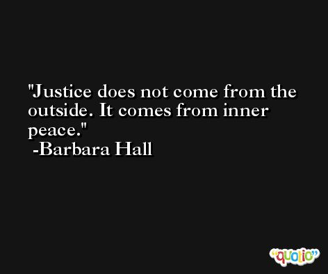 Justice does not come from the outside. It comes from inner peace. -Barbara Hall