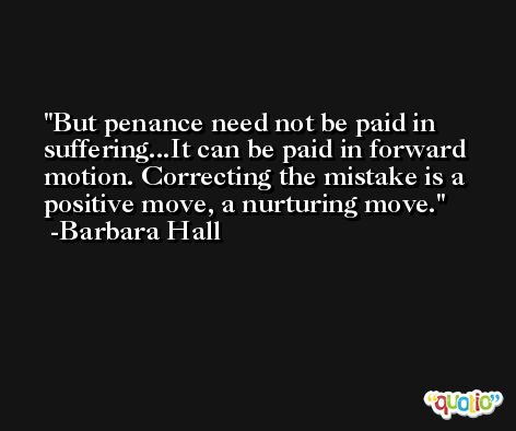 But penance need not be paid in suffering...It can be paid in forward motion. Correcting the mistake is a positive move, a nurturing move. -Barbara Hall