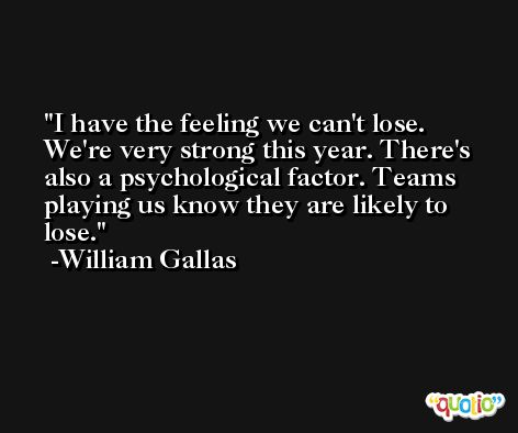 I have the feeling we can't lose. We're very strong this year. There's also a psychological factor. Teams playing us know they are likely to lose. -William Gallas