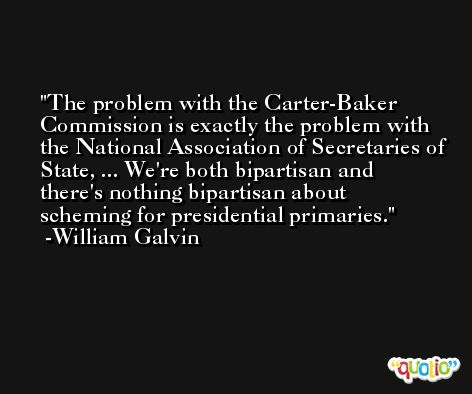The problem with the Carter-Baker Commission is exactly the problem with the National Association of Secretaries of State, ... We're both bipartisan and there's nothing bipartisan about scheming for presidential primaries. -William Galvin