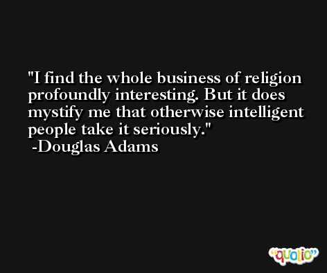 I find the whole business of religion profoundly interesting. But it does mystify me that otherwise intelligent people take it seriously. -Douglas Adams
