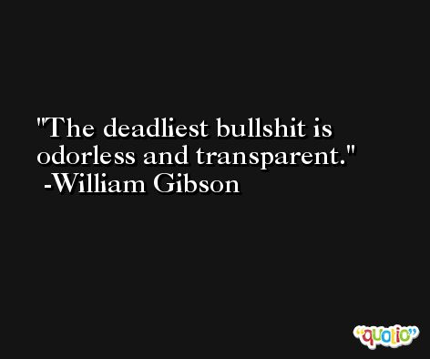 The deadliest bullshit is odorless and transparent. -William Gibson