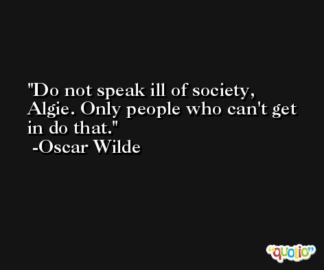 Do not speak ill of society, Algie. Only people who can't get in do that. -Oscar Wilde