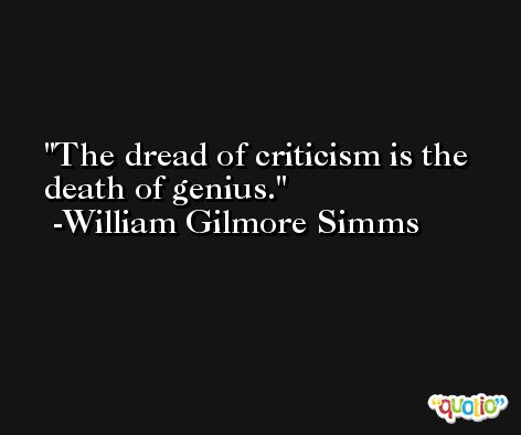The dread of criticism is the death of genius. -William Gilmore Simms