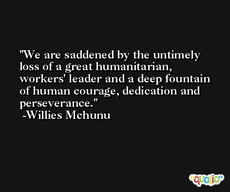 We are saddened by the untimely loss of a great humanitarian, workers' leader and a deep fountain of human courage, dedication and perseverance. -Willies Mchunu