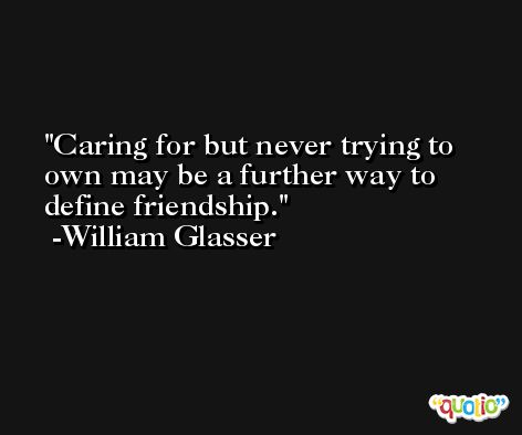 Caring for but never trying to own may be a further way to define friendship. -William Glasser