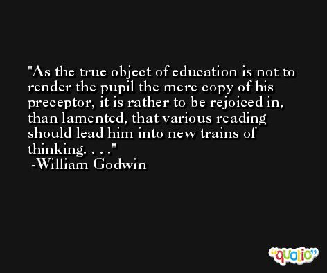 As the true object of education is not to render the pupil the mere copy of his preceptor, it is rather to be rejoiced in, than lamented, that various reading should lead him into new trains of thinking. . . . -William Godwin