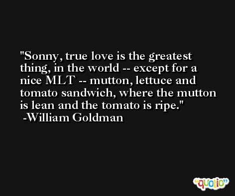 Sonny, true love is the greatest thing, in the world -- except for a nice MLT -- mutton, lettuce and tomato sandwich, where the mutton is lean and the tomato is ripe. -William Goldman