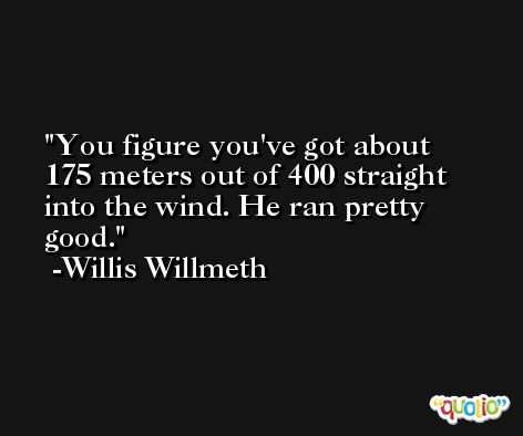 You figure you've got about 175 meters out of 400 straight into the wind. He ran pretty good. -Willis Willmeth