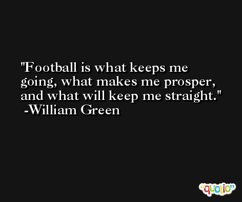 Football is what keeps me going, what makes me prosper, and what will keep me straight. -William Green