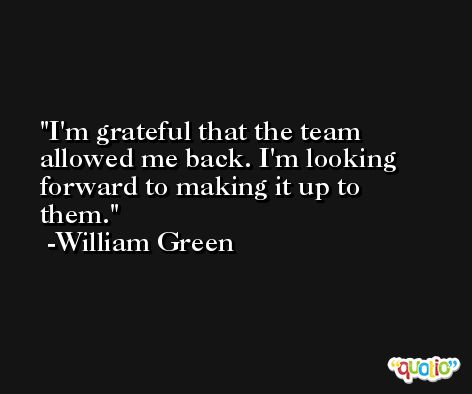 I'm grateful that the team allowed me back. I'm looking forward to making it up to them. -William Green