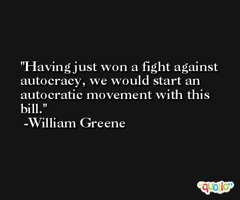 Having just won a fight against autocracy, we would start an autocratic movement with this bill. -William Greene