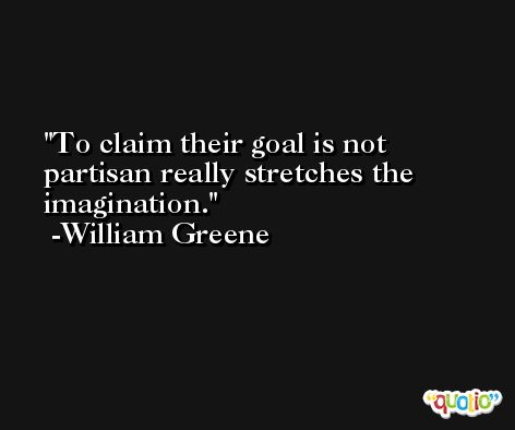 To claim their goal is not partisan really stretches the imagination. -William Greene