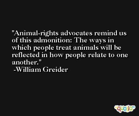 Animal-rights advocates remind us of this admonition: The ways in which people treat animals will be reflected in how people relate to one another. -William Greider