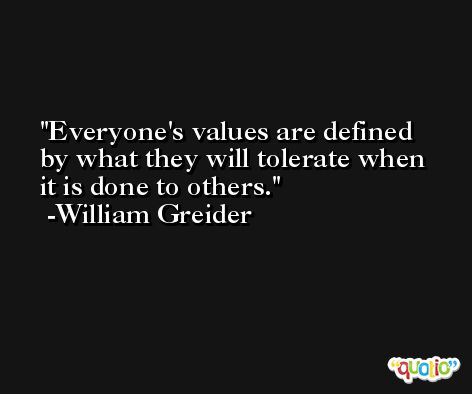 Everyone's values are defined by what they will tolerate when it is done to others. -William Greider