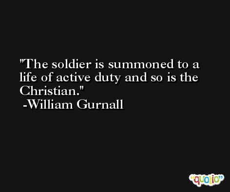 The soldier is summoned to a life of active duty and so is the Christian. -William Gurnall