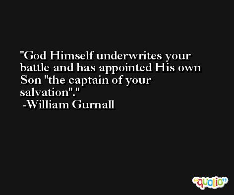 God Himself underwrites your battle and has appointed His own Son 'the captain of your salvation'. -William Gurnall