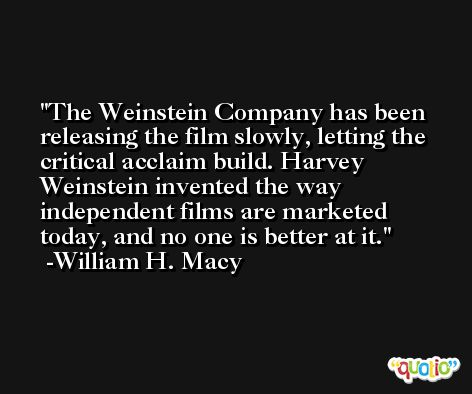 The Weinstein Company has been releasing the film slowly, letting the critical acclaim build. Harvey Weinstein invented the way independent films are marketed today, and no one is better at it. -William H. Macy