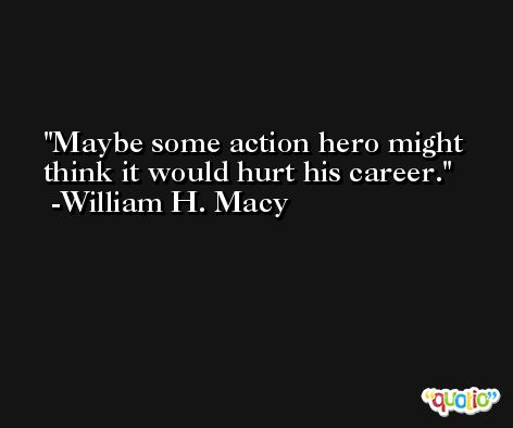 Maybe some action hero might think it would hurt his career. -William H. Macy