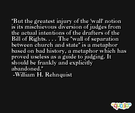 But the greatest injury of the 'wall' notion is its mischievous diversion of judges from the actual intentions of the drafters of the Bill of Rights. . . . The