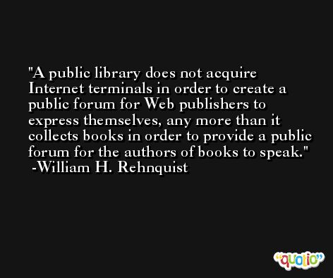 A public library does not acquire Internet terminals in order to create a public forum for Web publishers to express themselves, any more than it collects books in order to provide a public forum for the authors of books to speak. -William H. Rehnquist