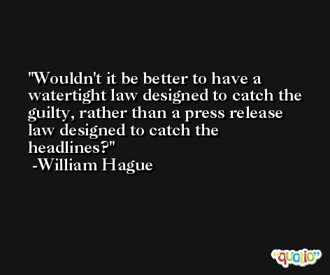 Wouldn't it be better to have a watertight law designed to catch the guilty, rather than a press release law designed to catch the headlines? -William Hague