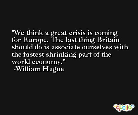 We think a great crisis is coming for Europe. The last thing Britain should do is associate ourselves with the fastest shrinking part of the world economy. -William Hague