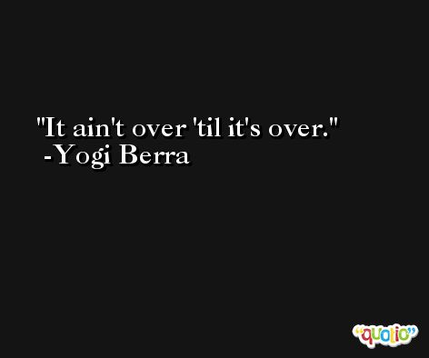It ain't over 'til it's over. -Yogi Berra