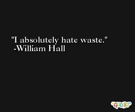 I absolutely hate waste. -William Hall