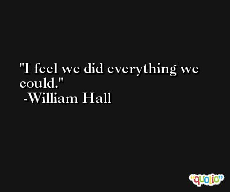 I feel we did everything we could. -William Hall