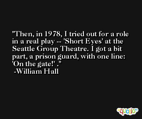 Then, in 1978, I tried out for a role in a real play -- 'Short Eyes' at the Seattle Group Theatre. I got a bit part, a prison guard, with one line: 'On the gate!' . -William Hall