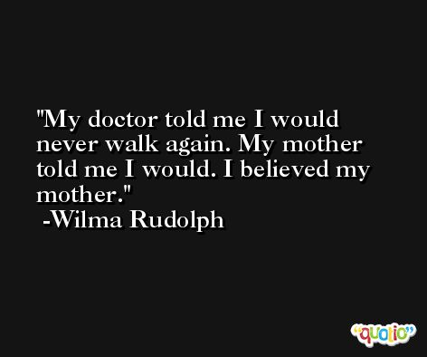 My doctor told me I would never walk again. My mother told me I would. I believed my mother. -Wilma Rudolph