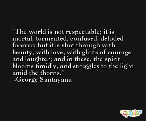 The world is not respectable; it is mortal, tormented, confused, deluded forever; but it is shot through with beauty, with love, with glints of courage and laughter; and in these, the spirit blooms timidly, and struggles to the light amid the thorns. -George Santayana